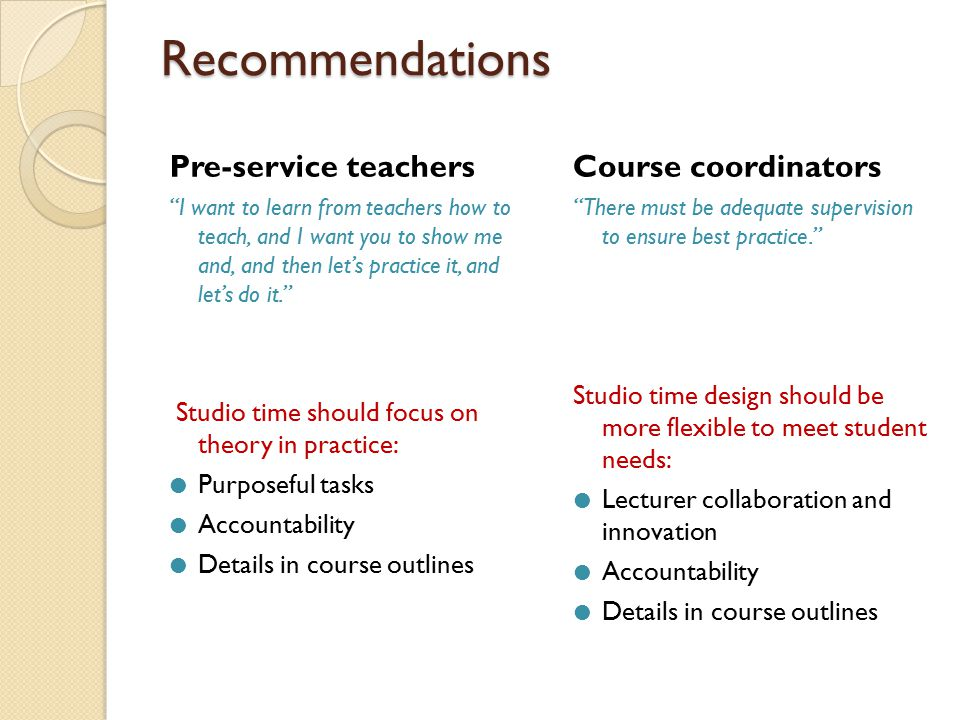 Recommendations Recommendations Pre-service teachers I want to learn from teachers how to teach, and I want you to show me and, and then let's practice it, and let's do it. Studio time should focus on theory in practice:  Purposeful tasks  Accountability  Details in course outlines Course coordinators There must be adequate supervision to ensure best practice. Studio time design should be more flexible to meet student needs:  Lecturer collaboration and innovation  Accountability  Details in course outlines