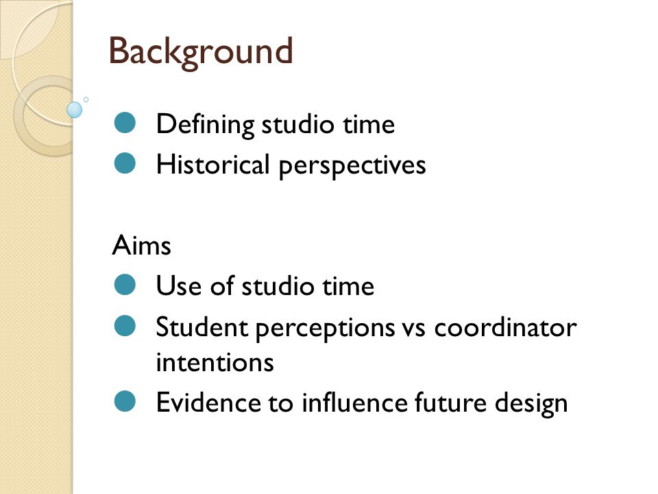 Background  Defining studio time  Historical perspectives Aims  Use of studio time  Student perceptions vs coordinator intentions  Evidence to influence future design