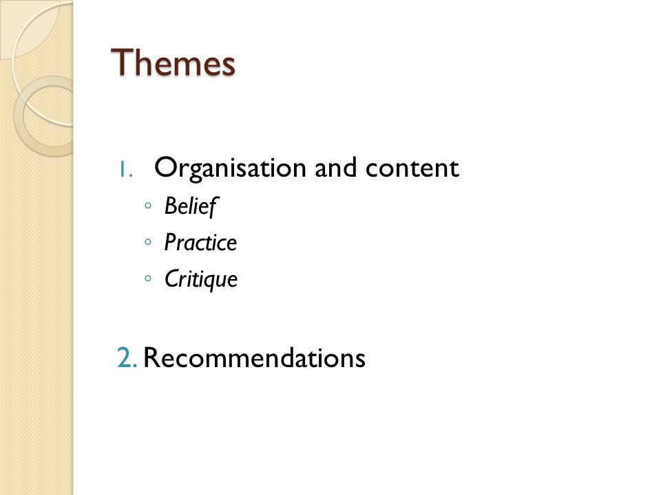Themes 1. Organisation and content ◦ Belief ◦ Practice ◦ Critique 2. Recommendations