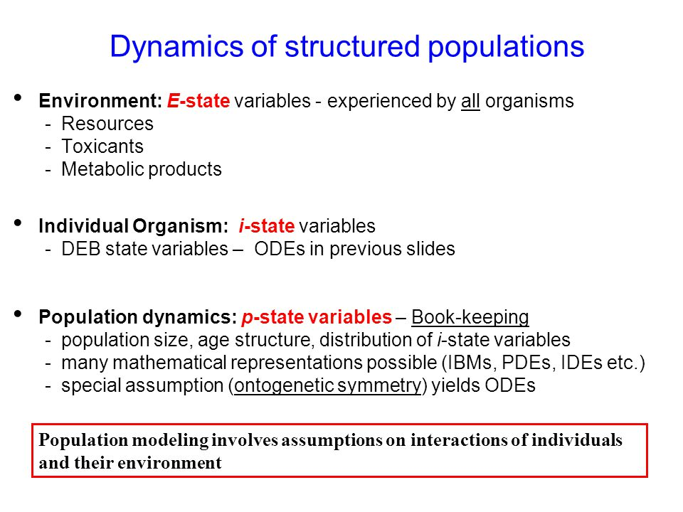 Dynamics of structured populations Environment: E-state variables - experienced by all organisms - Resources - Toxicants - Metabolic products Individual Organism: i-state variables - DEB state variables – ODEs in previous slides Population dynamics: p-state variables – Book-keeping - population size, age structure, distribution of i-state variables - many mathematical representations possible (IBMs, PDEs, IDEs etc.) - special assumption (ontogenetic symmetry) yields ODEs Population modeling involves assumptions on interactions of individuals and their environment