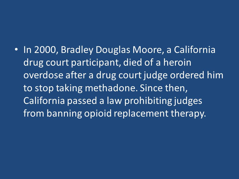 In 2000, Bradley Douglas Moore, a California drug court participant, died of a heroin overdose after a drug court judge ordered him to stop taking methadone.