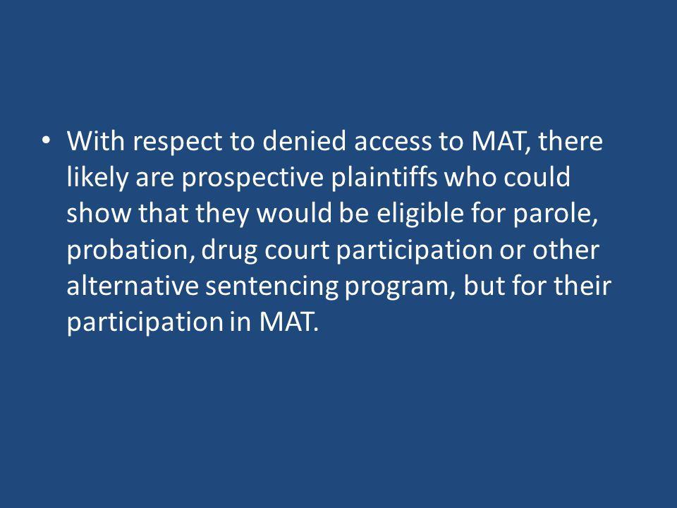 With respect to denied access to MAT, there likely are prospective plaintiffs who could show that they would be eligible for parole, probation, drug court participation or other alternative sentencing program, but for their participation in MAT.
