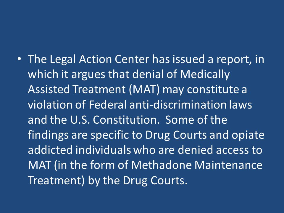 The Legal Action Center has issued a report, in which it argues that denial of Medically Assisted Treatment (MAT) may constitute a violation of Federal anti-discrimination laws and the U.S.