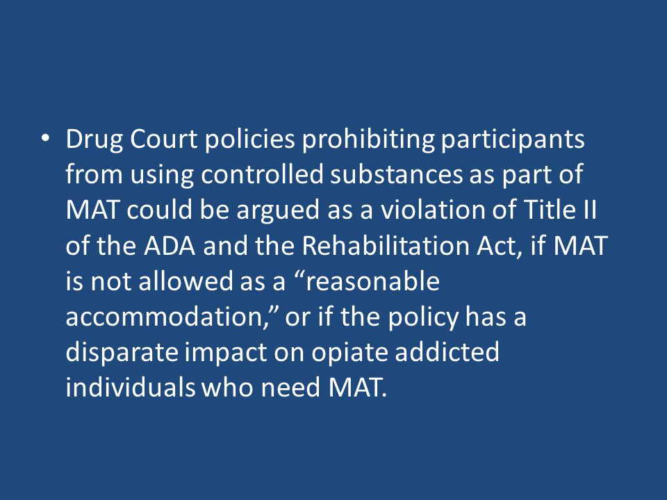 Drug Court policies prohibiting participants from using controlled substances as part of MAT could be argued as a violation of Title II of the ADA and the Rehabilitation Act, if MAT is not allowed as a reasonable accommodation, or if the policy has a disparate impact on opiate addicted individuals who need MAT.