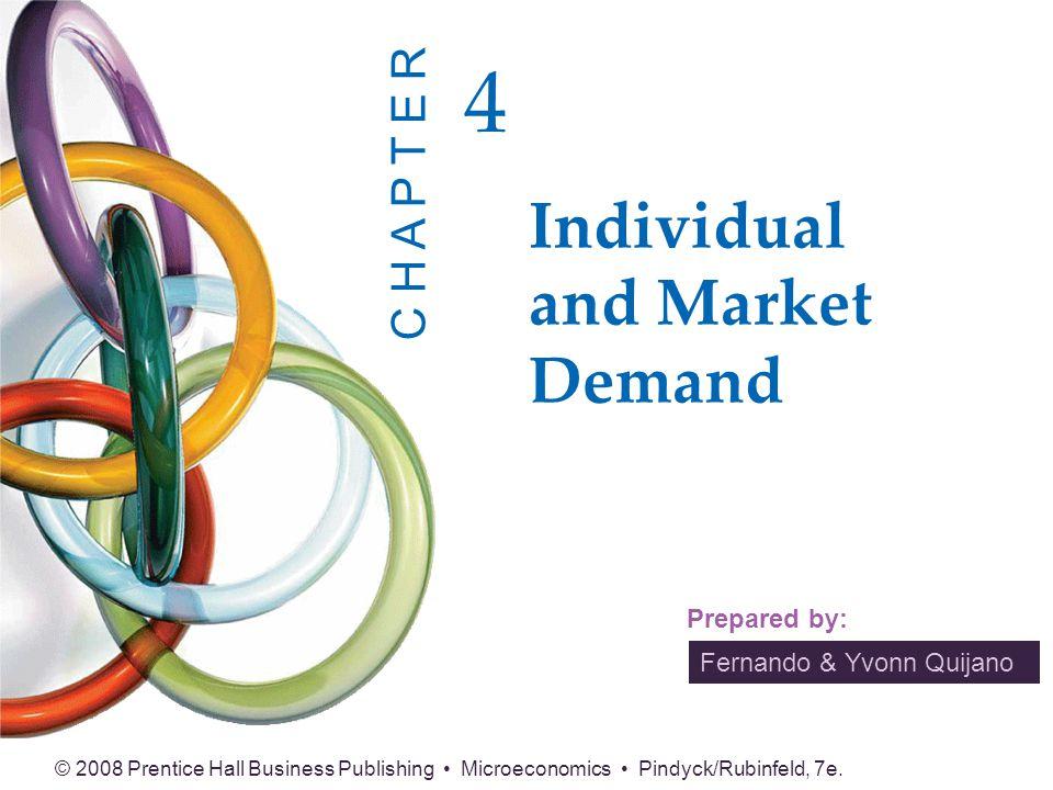 Fernando & Yvonn Quijano Prepared by: © 2008 Prentice Hall Business Publishing Microeconomics Pindyck/Rubinfeld, 7e. Individual and Market Demand 4 C
