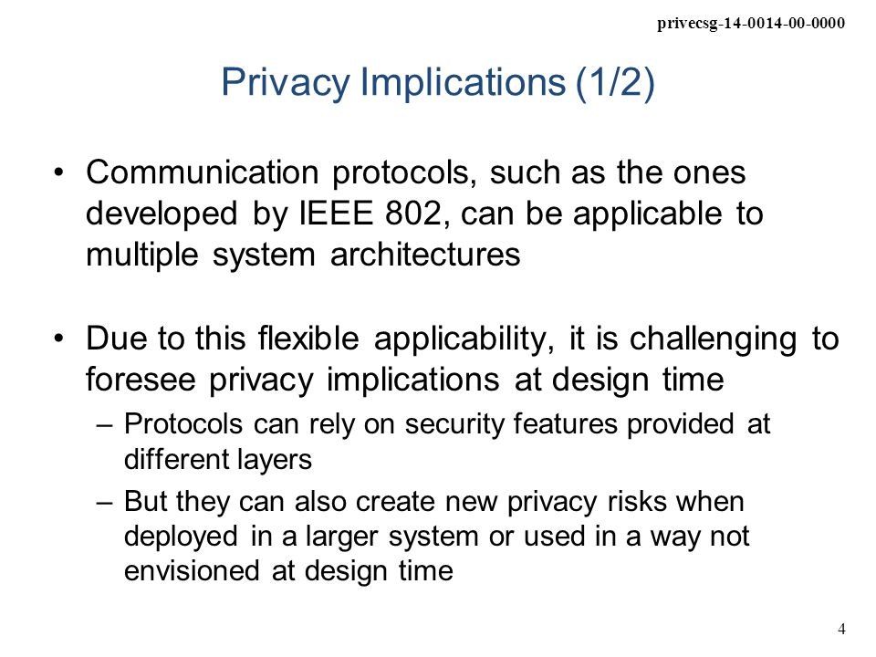 privecsg-14-0014-00-0000 5 Privacy Implications (2/2) Privacy implications of a complete system are dependent upon the complete system design Protocol designers should consider how their protocols are expected to interact with systems and information that exist outside the protocol bounds, but should not be expected to imagine every possible deployment scenario