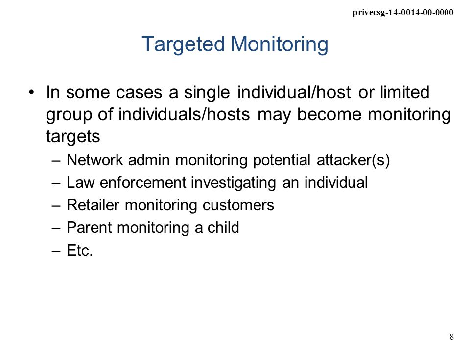 privecsg-14-0014-00-0000 9 Pervasive Monitoring Pervasive attacks indiscriminately gather as much data as possible and apply selective analysis on targets after the fact –This means that all, or nearly all, Internet communications are targets for these attacks To achieve this scale, attacks are physically pervasive; they affect a large number of Internet communications –They are pervasive in content, consuming and exploiting any information revealed by the protocol –And they are pervasive in technology, exploiting many different vulnerabilities in many different protocols