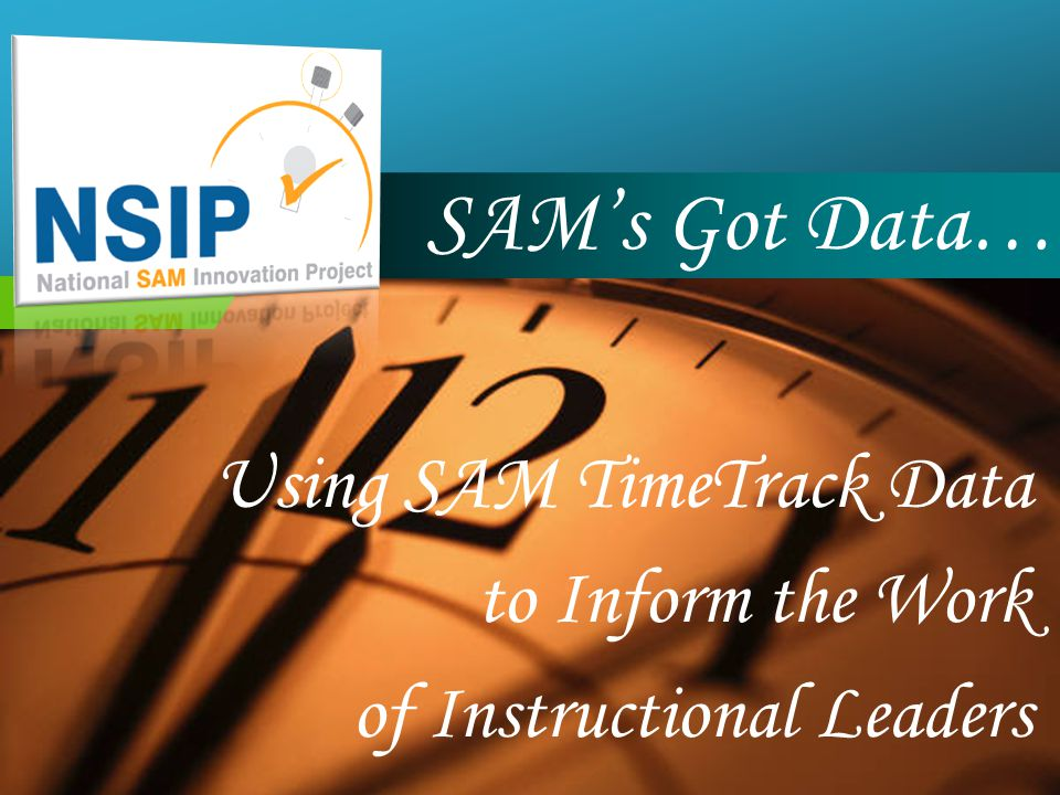 Company LOGO SAM's Got Data… Using SAM TimeTrack Data to Inform the Work of Instructional Leaders