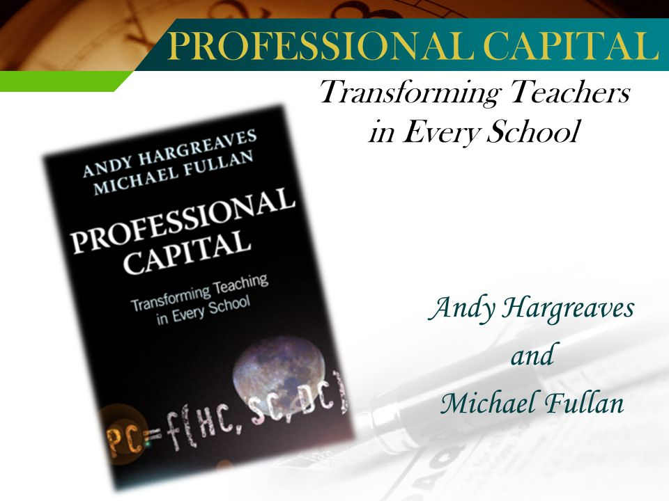 Transforming Teachers in Every School Andy Hargreaves and Michael Fullan PROFESSIONAL CAPITAL