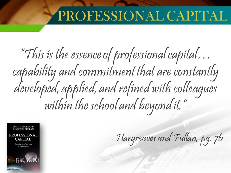 This is the essence of professional capital… capability and commitment that are constantly developed, applied, and refined with colleagues within the school and beyond it. - Hargreaves and Fullan, pg.