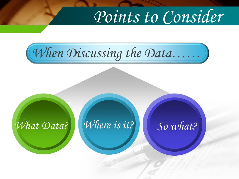 When Discussing the Data…… What Data So what Where is it Points to Consider