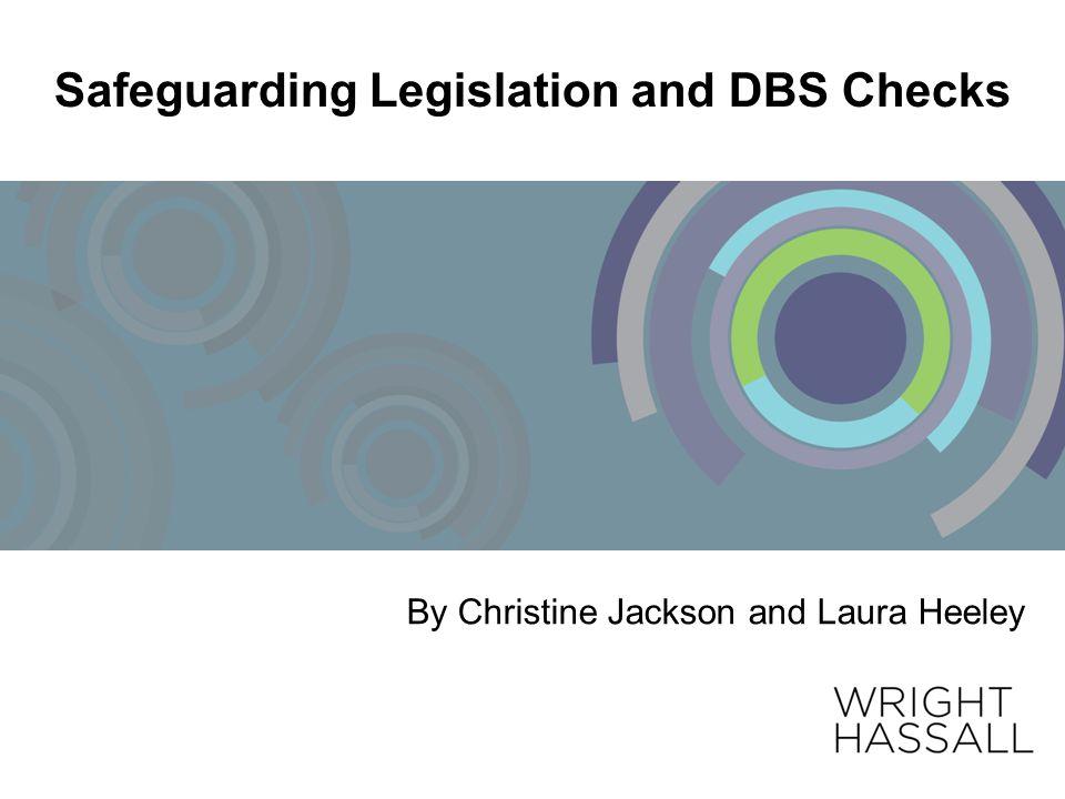 Safeguarding Legislation and DBS Checks By Christine Jackson and Laura Heeley