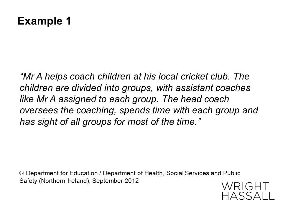 "Example 1 ""Mr A helps coach children at his local cricket club. The children are divided into groups, with assistant coaches like Mr A assigned to eac"