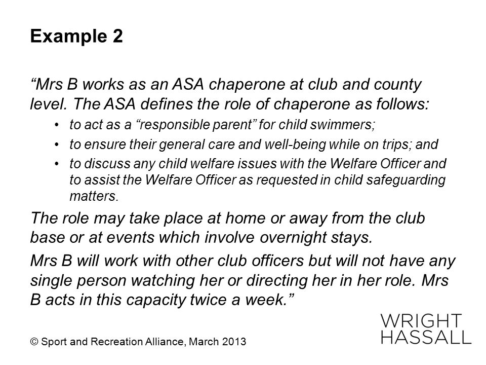 "Example 2 ""Mrs B works as an ASA chaperone at club and county level. The ASA defines the role of chaperone as follows: to act as a ""responsible parent"