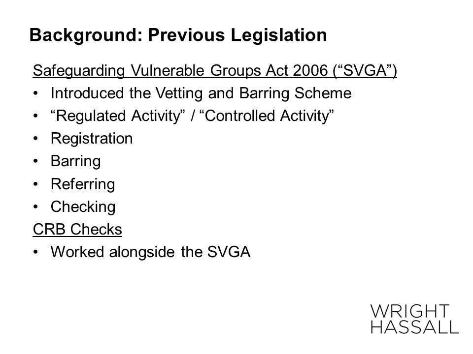 "Background: Previous Legislation Safeguarding Vulnerable Groups Act 2006 (""SVGA"") Introduced the Vetting and Barring Scheme ""Regulated Activity"" / ""Co"