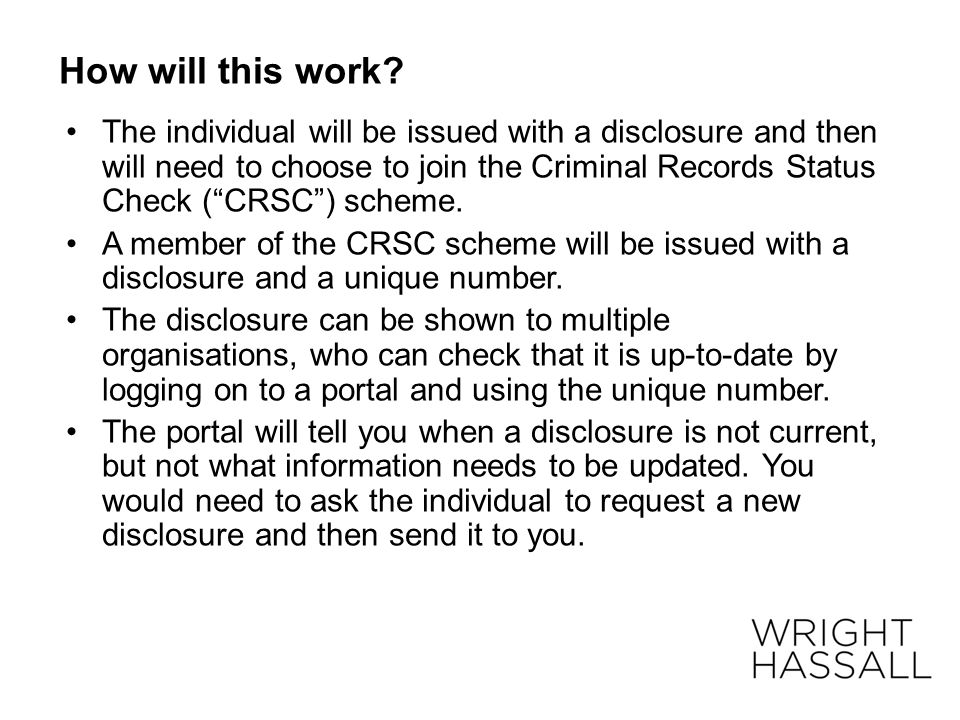 "How will this work? The individual will be issued with a disclosure and then will need to choose to join the Criminal Records Status Check (""CRSC"") sc"
