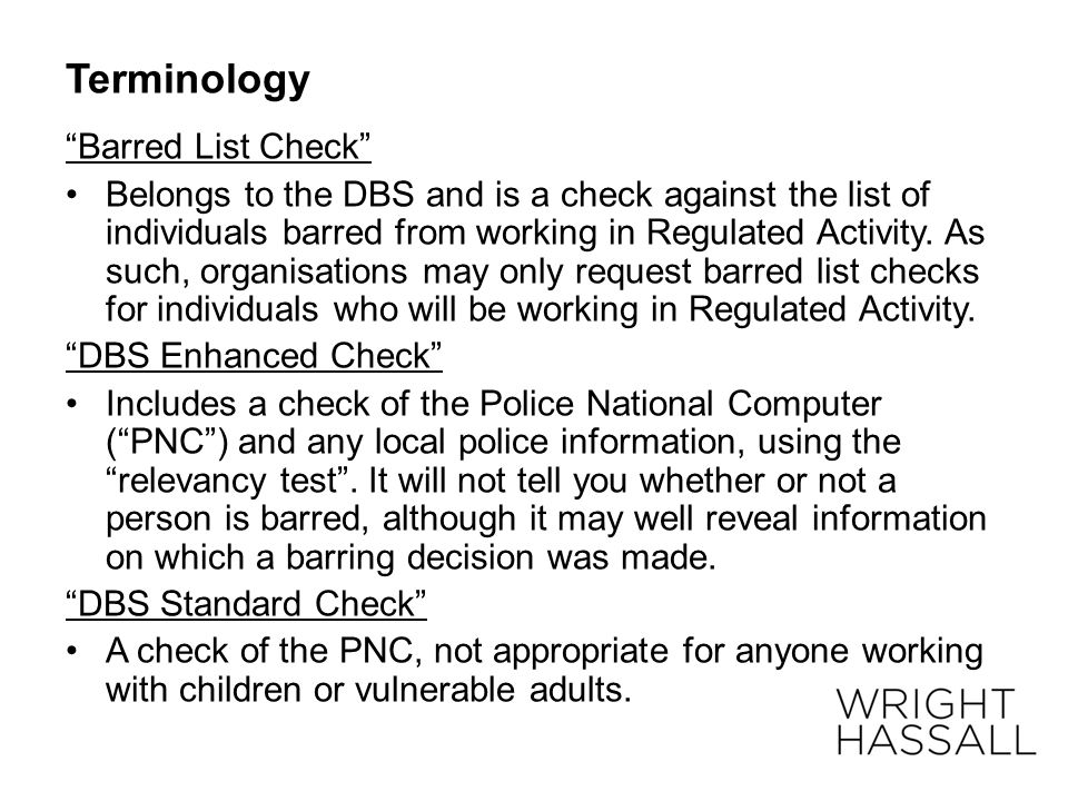 "Terminology ""Barred List Check"" Belongs to the DBS and is a check against the list of individuals barred from working in Regulated Activity. As such,"