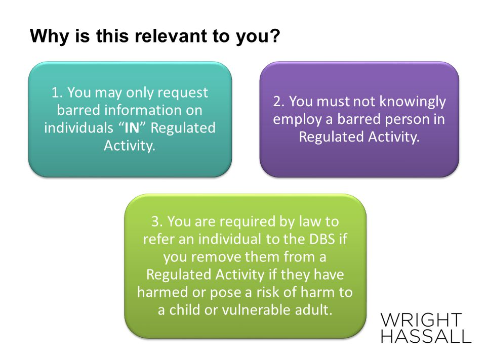 Why is this relevant to you? 3. You are required by law to refer an individual to the DBS if you remove them from a Regulated Activity if they have ha