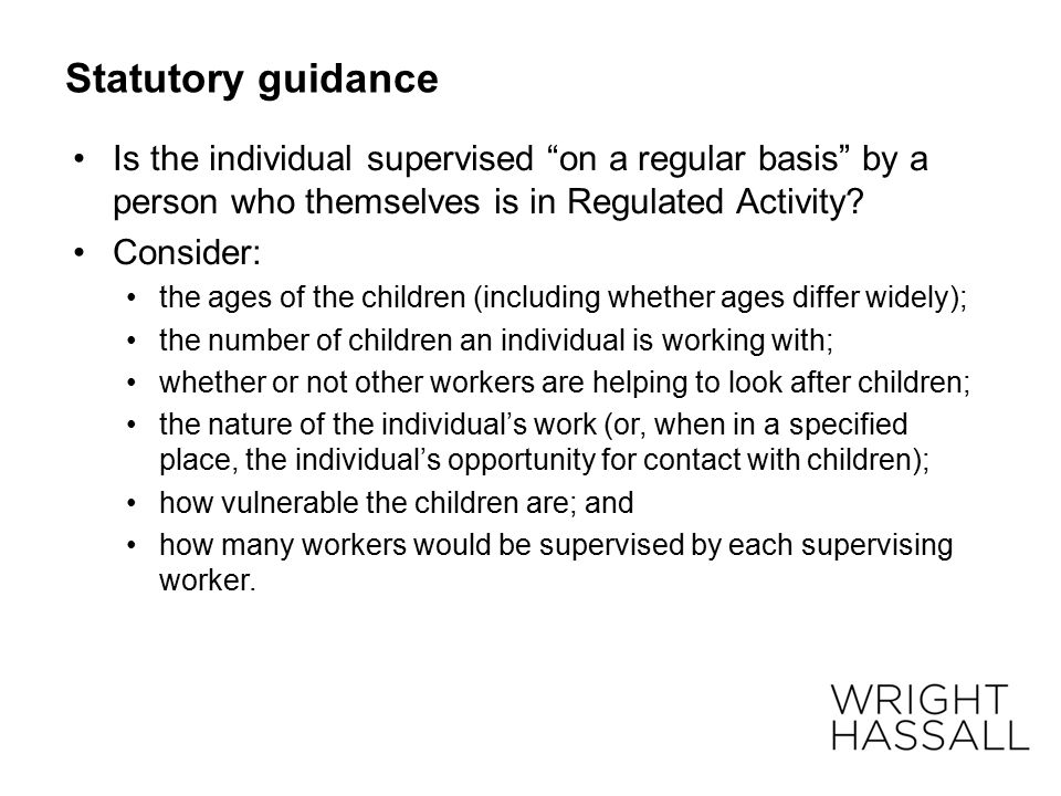 "Statutory guidance Is the individual supervised ""on a regular basis"" by a person who themselves is in Regulated Activity? Consider: the ages of the ch"