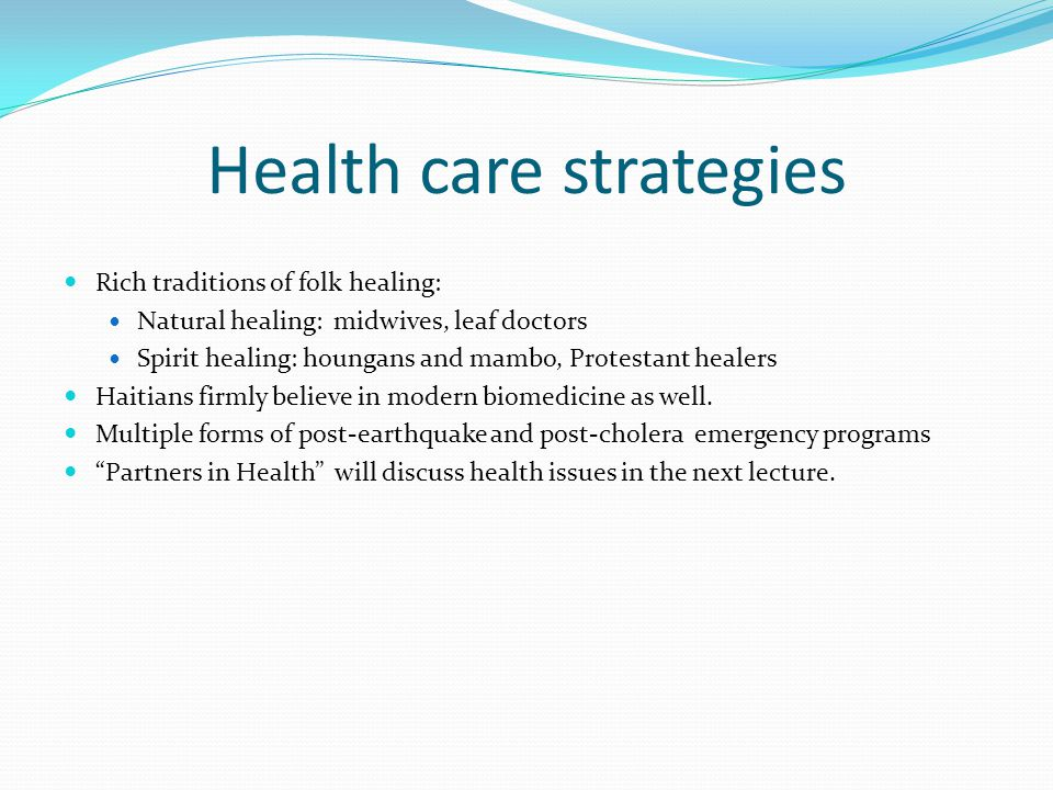 Health care strategies Rich traditions of folk healing: Natural healing: midwives, leaf doctors Spirit healing: houngans and mambo, Protestant healers Haitians firmly believe in modern biomedicine as well.