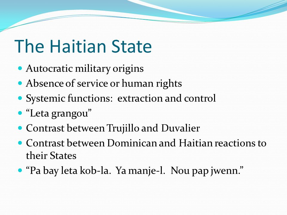 The Haitian State Autocratic military origins Absence of service or human rights Systemic functions: extraction and control Leta grangou Contrast between Trujillo and Duvalier Contrast between Dominican and Haitian reactions to their States Pa bay leta kob-la.