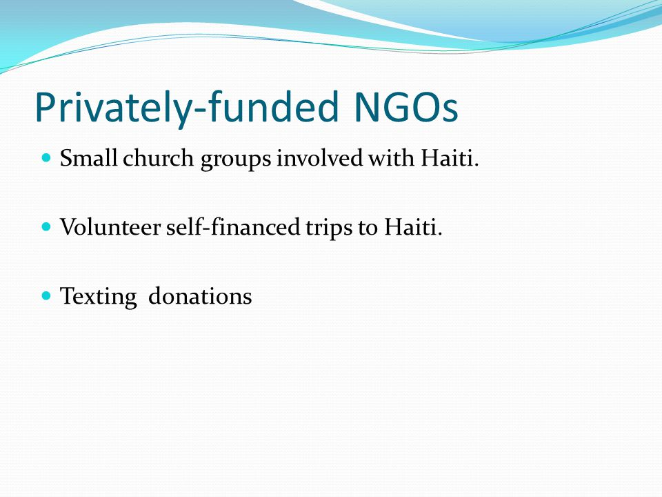 Privately-funded NGOs Small church groups involved with Haiti.