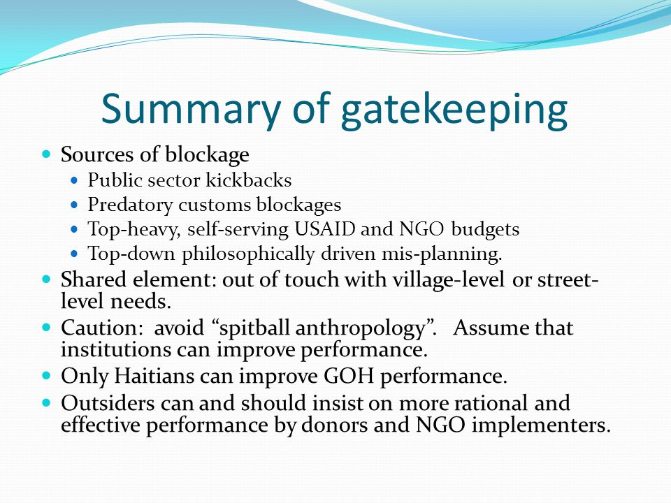 Summary of gatekeeping Sources of blockage Public sector kickbacks Predatory customs blockages Top-heavy, self-serving USAID and NGO budgets Top-down philosophically driven mis-planning.