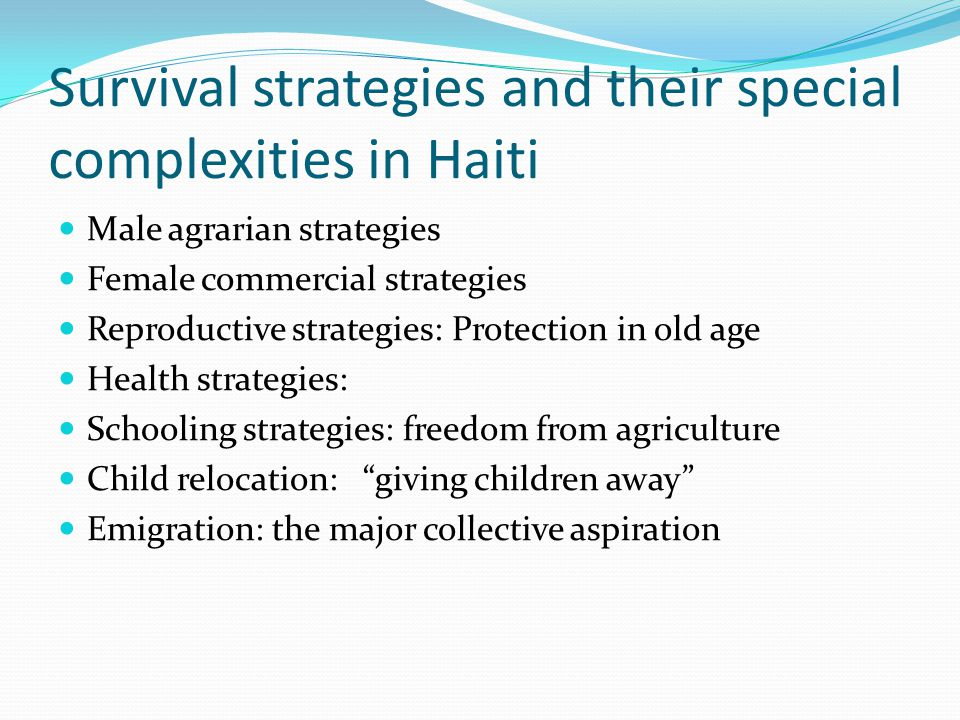 Survival strategies and their special complexities in Haiti Male agrarian strategies Female commercial strategies Reproductive strategies: Protection in old age Health strategies: Schooling strategies: freedom from agriculture Child relocation: giving children away Emigration: the major collective aspiration