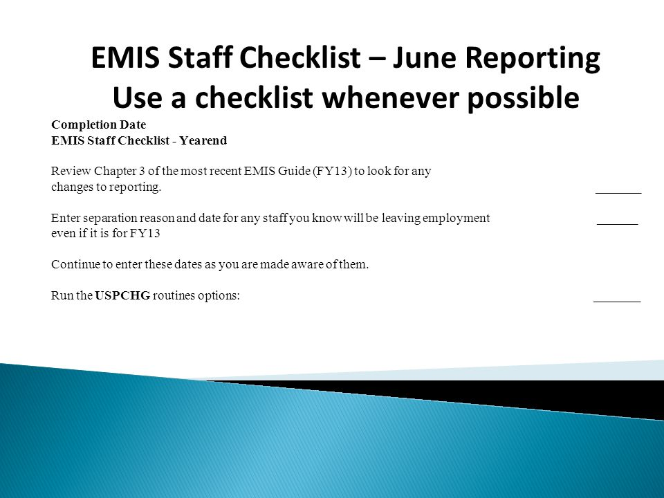 EMIS Staff Checklist – June Reporting Use a checklist whenever possible Completion Date EMIS Staff Checklist - Yearend Review Chapter 3 of the most recent EMIS Guide (FY13) to look for any changes to reporting.