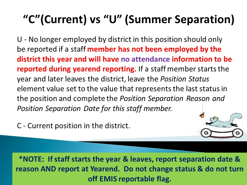 C (Current) vs U (Summer Separation) U - No longer employed by district in this position should only be reported if a staff member has not been employed by the district this year and will have no attendance information to be reported during yearend reporting.