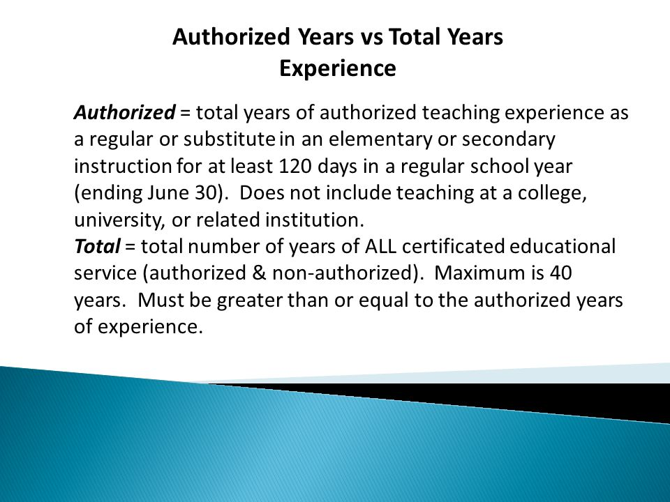 Authorized Years vs Total Years Experience Authorized = total years of authorized teaching experience as a regular or substitute in an elementary or secondary instruction for at least 120 days in a regular school year (ending June 30).