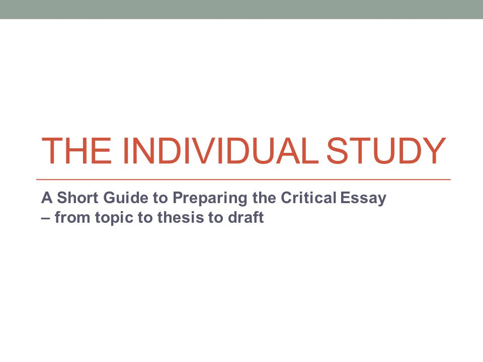 THE INDIVIDUAL STUDY A Short Guide to Preparing the Critical Essay – from topic to thesis to draft