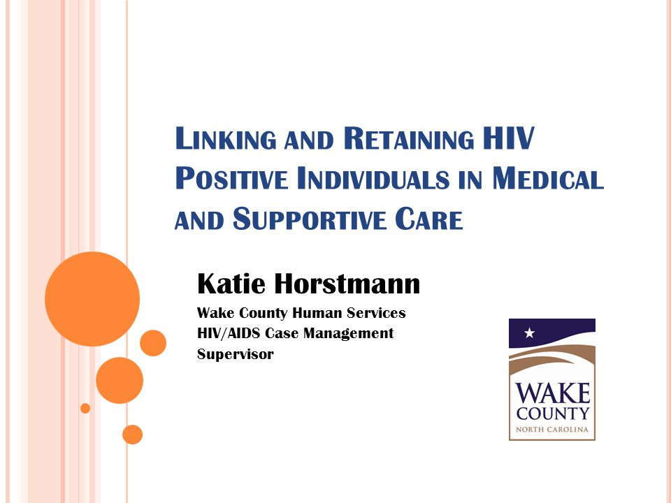 L INKING AND R ETAINING HIV P OSITIVE I NDIVIDUALS IN M EDICAL AND S UPPORTIVE C ARE Katie Horstmann Wake County Human Services HIV/AIDS Case Manageme