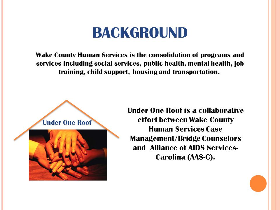 BACKGROUND Wake County Human Services is the consolidation of programs and services including social services, public health, mental health, job train
