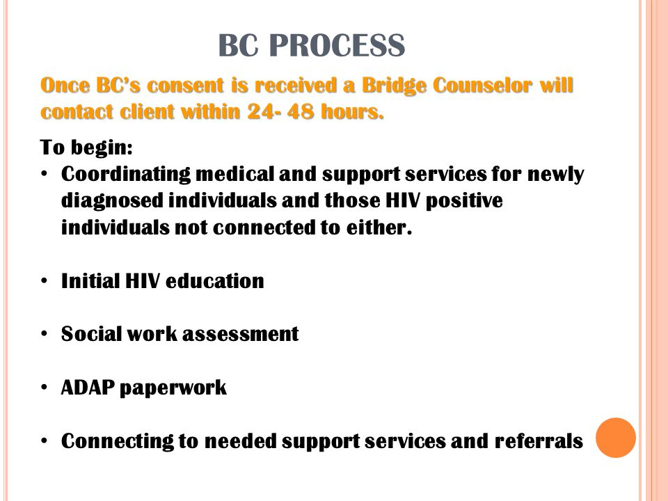 BC PROCESS Once BC's consent is received a Bridge Counselor will contact client within 24- 48 hours. To begin: Coordinating medical and support servic
