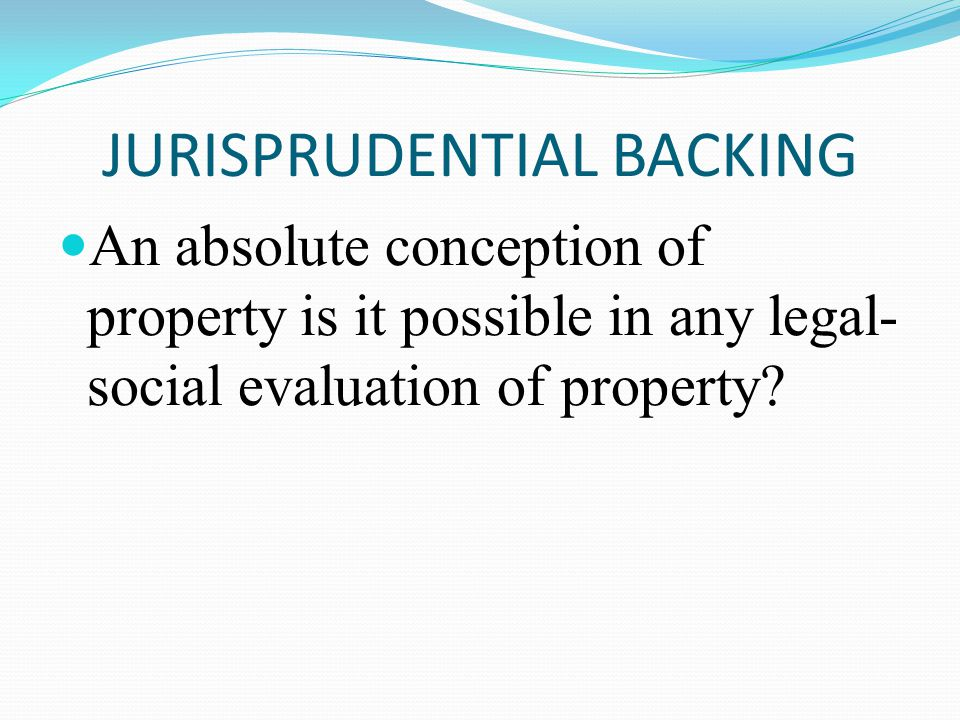 JURISPRUDENTIAL BACKING An absolute conception of property is it possible in any legal- social evaluation of property?