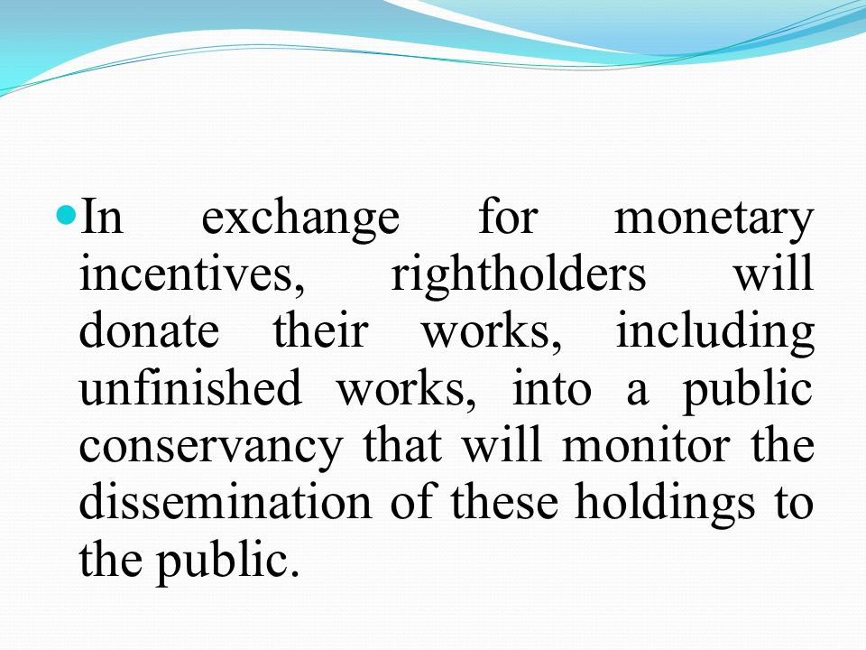 In exchange for monetary incentives, rightholders will donate their works, including unfinished works, into a public conservancy that will monitor the dissemination of these holdings to the public.