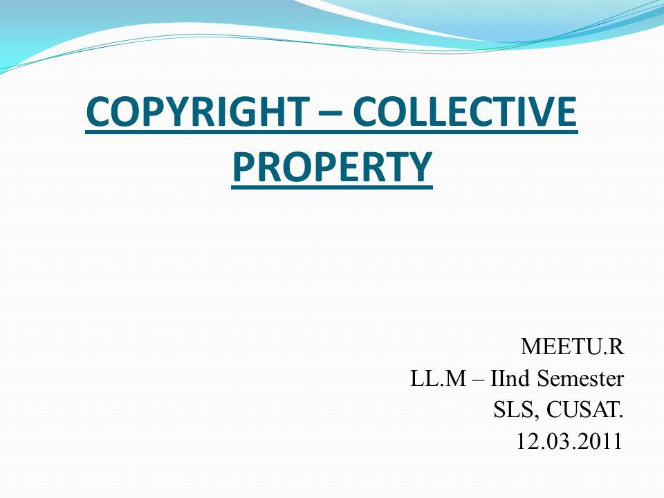 COPYRIGHT – COLLECTIVE PROPERTY MEETU.R LL.M – IInd Semester SLS, CUSAT. 12.03.2011