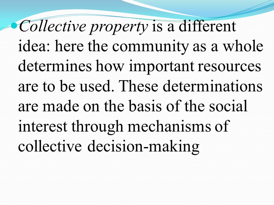 Collective property is a different idea: here the community as a whole determines how important resources are to be used.