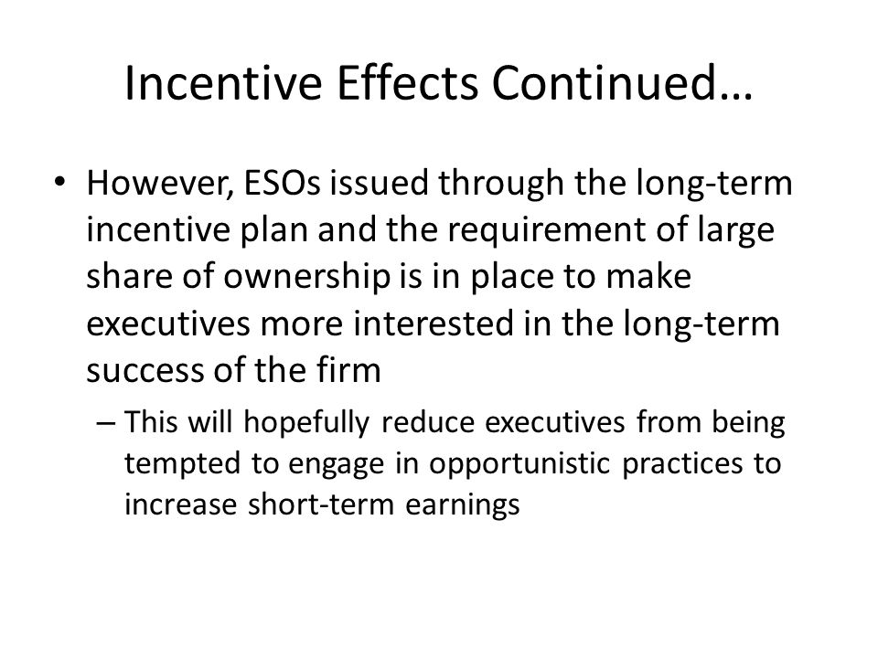 Incentive Effects Continued… However, ESOs issued through the long-term incentive plan and the requirement of large share of ownership is in place to make executives more interested in the long-term success of the firm – This will hopefully reduce executives from being tempted to engage in opportunistic practices to increase short-term earnings