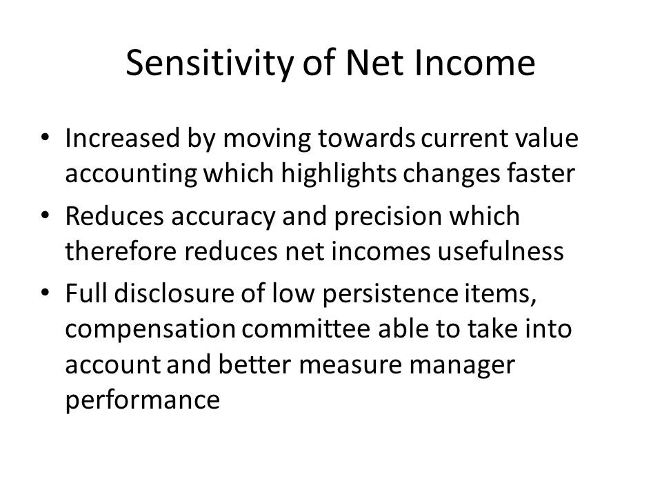 Sensitivity of Net Income Increased by moving towards current value accounting which highlights changes faster Reduces accuracy and precision which therefore reduces net incomes usefulness Full disclosure of low persistence items, compensation committee able to take into account and better measure manager performance
