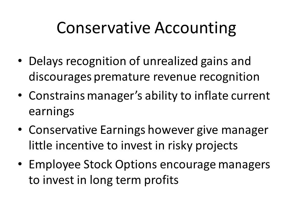 Conservative Accounting Delays recognition of unrealized gains and discourages premature revenue recognition Constrains manager's ability to inflate current earnings Conservative Earnings however give manager little incentive to invest in risky projects Employee Stock Options encourage managers to invest in long term profits