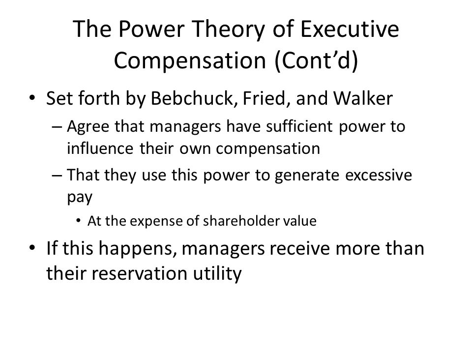 The Power Theory of Executive Compensation (Cont'd) Set forth by Bebchuck, Fried, and Walker – Agree that managers have sufficient power to influence their own compensation – That they use this power to generate excessive pay At the expense of shareholder value If this happens, managers receive more than their reservation utility