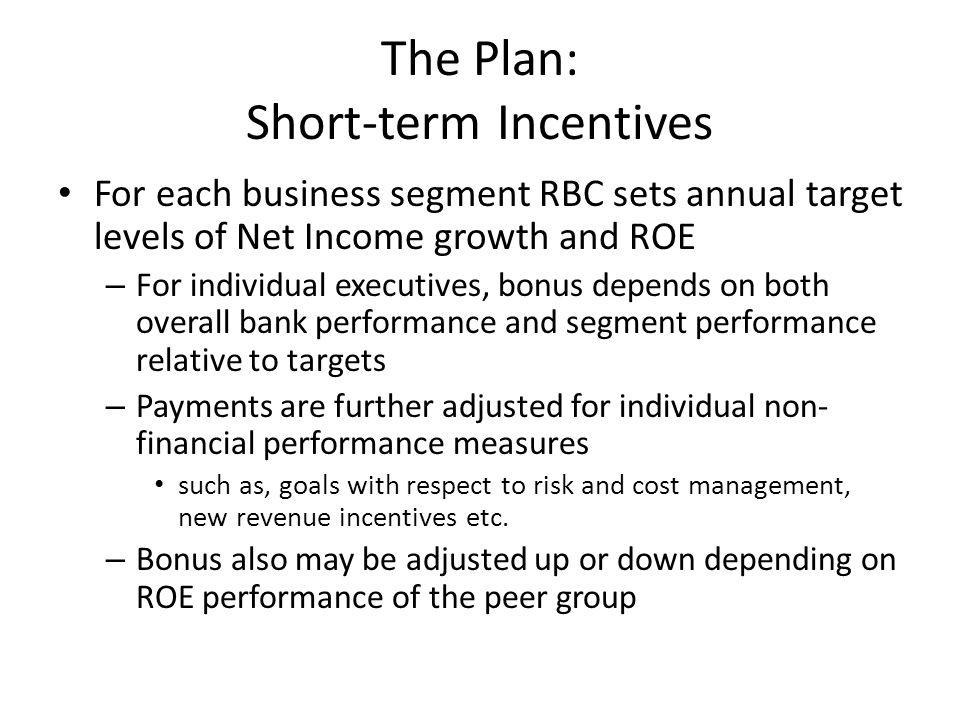 The Plan: Short-term Incentives For each business segment RBC sets annual target levels of Net Income growth and ROE – For individual executives, bonus depends on both overall bank performance and segment performance relative to targets – Payments are further adjusted for individual non- financial performance measures such as, goals with respect to risk and cost management, new revenue incentives etc.