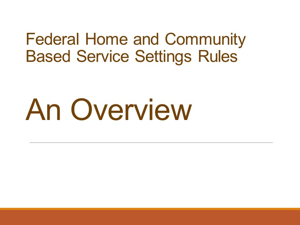 Federal Home and Community Based Service Settings Rules An Overview