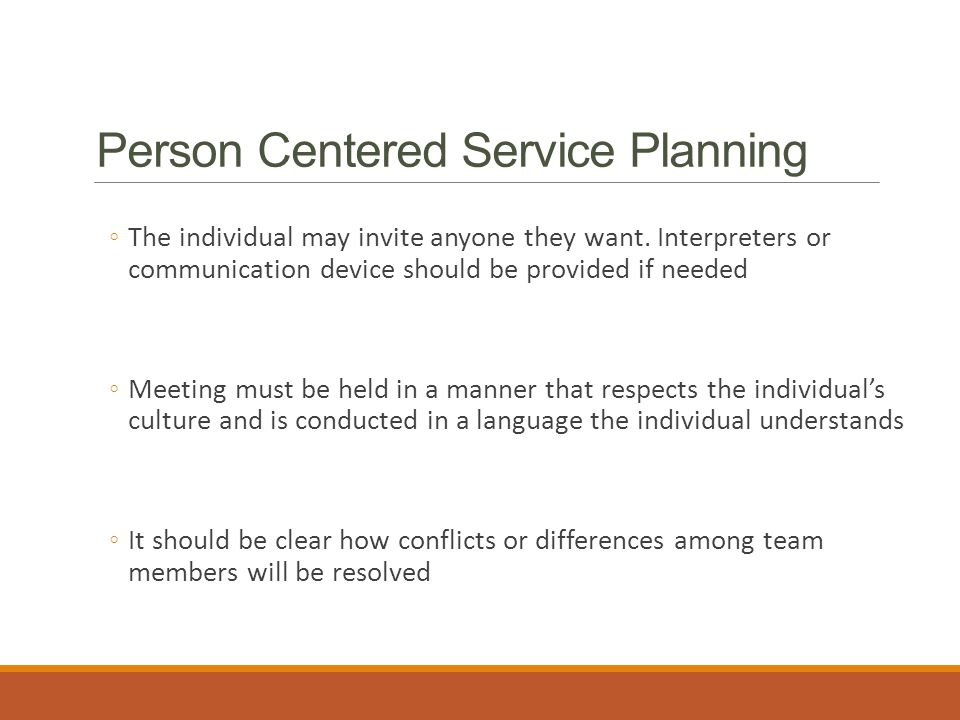 Person Centered Service Planning ◦The individual may invite anyone they want.
