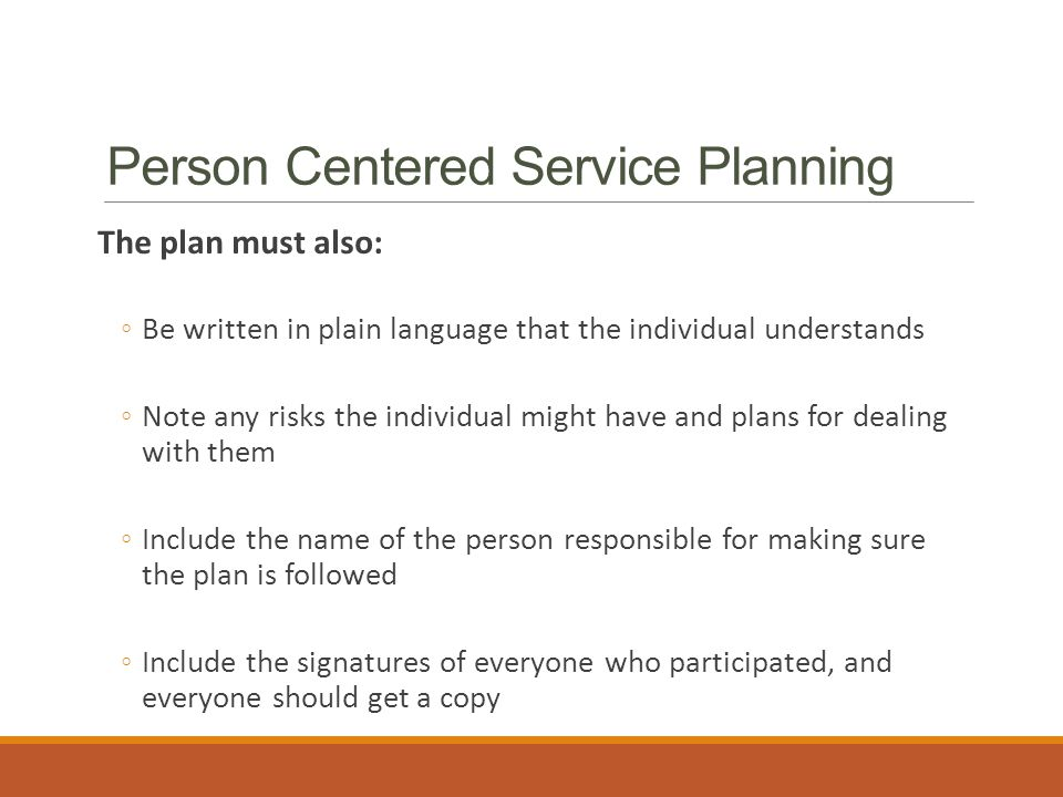 Person Centered Service Planning The plan must also: ◦Be written in plain language that the individual understands ◦Note any risks the individual might have and plans for dealing with them ◦Include the name of the person responsible for making sure the plan is followed ◦Include the signatures of everyone who participated, and everyone should get a copy