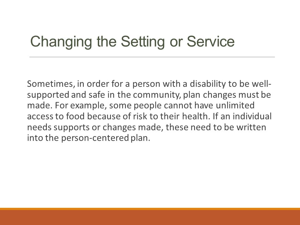 Changing the Setting or Service Sometimes, in order for a person with a disability to be well- supported and safe in the community, plan changes must be made.