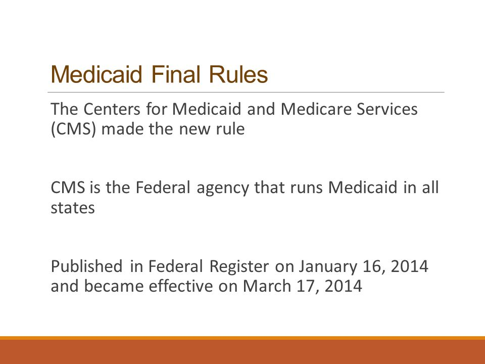 Medicaid Final Rules The Centers for Medicaid and Medicare Services (CMS) made the new rule CMS is the Federal agency that runs Medicaid in all states Published in Federal Register on January 16, 2014 and became effective on March 17, 2014