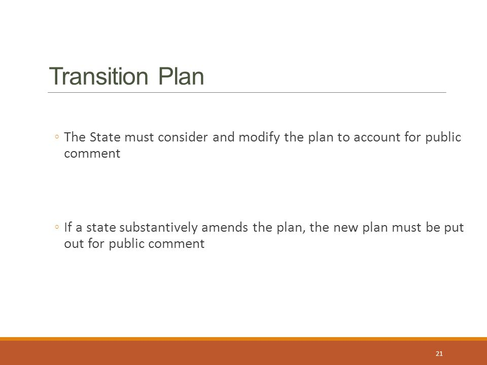 Transition Plan ◦The State must consider and modify the plan to account for public comment ◦If a state substantively amends the plan, the new plan must be put out for public comment 21